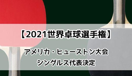 【卓球 2021世界卓球選手権ヒューストン大会(個人戦)】シングルス男女代表が決定!